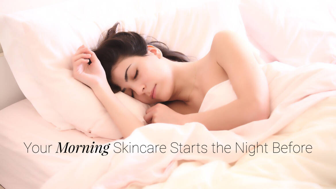 Your Morning Skincare – Start The Night Before!
